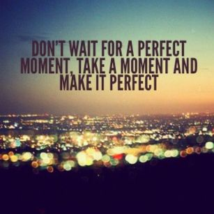 don`t wait for the perfect moment