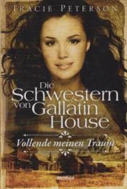 Trace-Peterson-Autor+Die-Schwestern-von-Gallatin-House-Band-3-Vollende-meinen-Traum